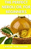 The Perfect Neroli Oil For Beginners: The Complete Guide Tp Using Neroli Oil For Health And Fitness For Beginners (English Edition)