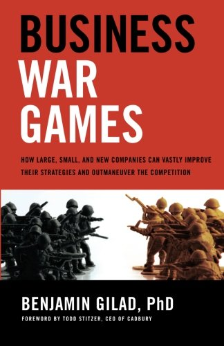 Business War Games: How Large, Small, and New Companies Can Vastly Improve Their Strategies and Outmaneuver the Competit