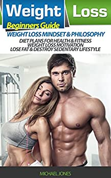 Weight Loss: Beginner's Guide to Weight Loss Mindset and Philosophy, Diet Plans for Health & Fitness, Weight Loss Motivation, Lose Fat & Destroy Sedentary Lifestyle (diet, weight, ketogenic, guide) by [Michael Jones]