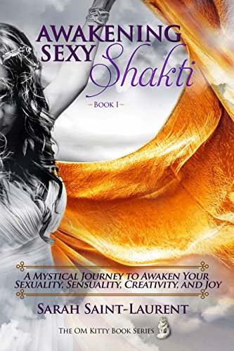 Book: Awakening Sexy Shakti Book 1 - A Mystical Journey to Awaken Your Sexuality, Sensuality, Creativity, and Joy (The OM Kitty Book Series 3) by Sarah Saint-Laurent