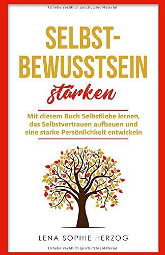 Selbstbewusstsein stärken: Mit diesem Buch Selbstliebe lernen, das Selbstvertrauen aufbauen und eine starke Persönlichkeit entwickeln