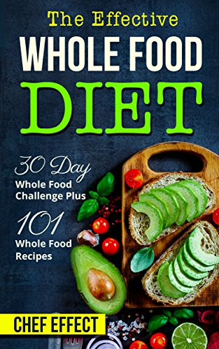 The Effective Whole Food Diet: 30 Day Whole Food Challenge Plus 101 Whole Food Recipes by [Chef Effect]