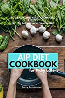 AIP Diet Cookbook For Picky Eaters: 30+ Tasty and Healthy Curated Recipes For The Autoimmune Protocol Diet