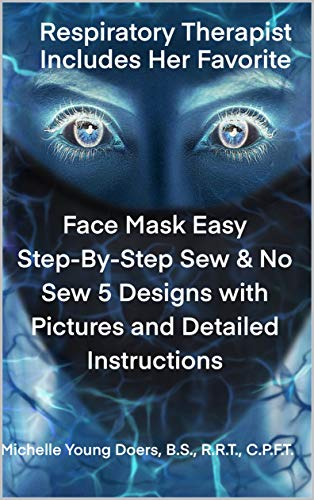 Face Mask Easy Step-By-Step Sew & No Sew 5 Designs with Pictures and Detailed Instructions: Respiratory Therapist Includes Her Favorite (English Edition)