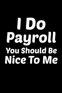 I Do Payroll You Should Be Nice To Me: Human resources HR Personnel Management Work Colleagues, Co-Worker, & Accounting Notebook Journal 6 x 9  Inch College Ruled Diary Gift For Birthday or Labor Day