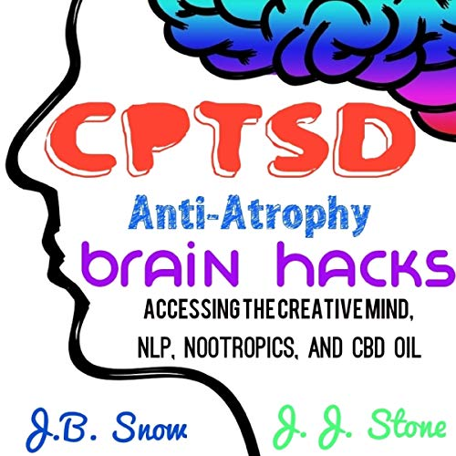 CPTSD Anti-Atrophy Brain Hacks: Accessing the Creative Mind, NLP, Nootropics, and CBD Oil  By  cover art
