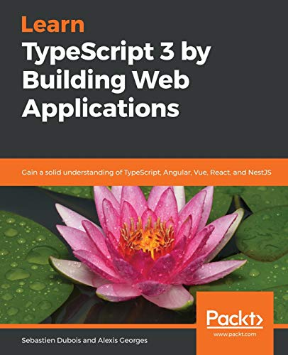 Learn TypeScript 3 by Building Web Applications: Gain a solid