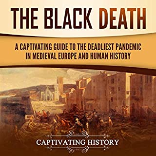 The Black Death: A Captivating Guide to the Deadliest Pandemic in Medieval Europe and Human History                   By:                                                                                                                                 Captivating History                               Narrated by:                                                                                                                                 Randy Whitlow                      Length: 3 hrs and 13 mins     25 ratings     Overall 5.0