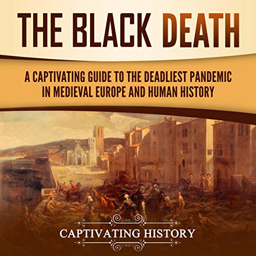 The Black Death: A Captivating Guide to the Deadliest Pandemic in Medieval Europe and Human History cover art
