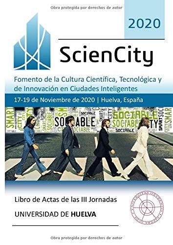 Libro de Actas de las III Jornadas ScienCity 2020: Fomento de la Cultura Científica, Tecnológica y de Innovación en Ciudades Inteligentes