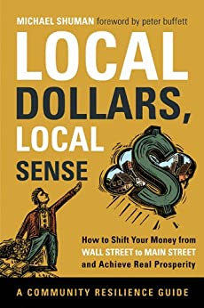 Local Dollars, Local Sense: How to Shift Your Money from Wall Street to Main Street and Achieve Real Prosperity (Community Resilience Guides) by [Michael Shuman, Peter Buffett]