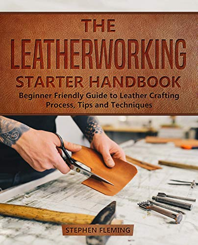 The Leatherworking Starter Handbook: Beginner Friendly Guide to Leather Crafting Process, Tips and Techniques (DIY Series Book 1) by [Stephen Fleming]