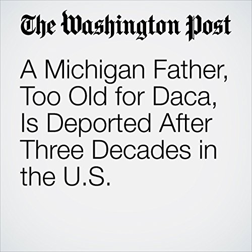 A Michigan Father, Too Old for Daca, Is Deported After Three Decades in the U.S. copertina