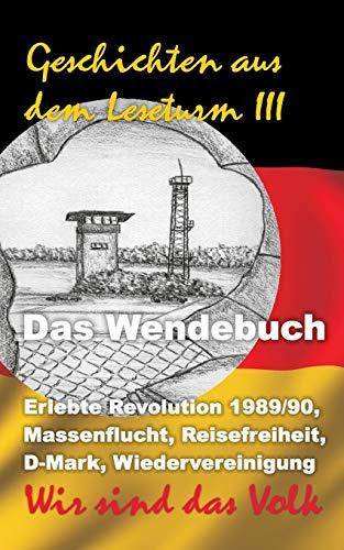 Geschichten aus dem Leseturm III: Das Wendebuch: Erlebte Revolution 1989/90, Massenflucht, Reisefreiheit, D-Mark, Wiedervereinigung. Wir sind das Volk!