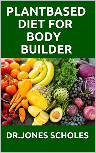 PLANT BASED DIET FOR BODY BUILDER: The Simplified Guide On How To Build Musle And Gain Weight With Plant based diet Including Meal Plan & Recipes