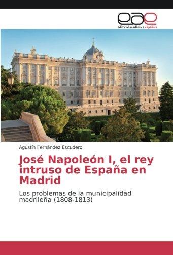 José Napoleón I, el rey intruso de España en Madrid: Los problemas de la municipalidad madrileña (1808-1813)