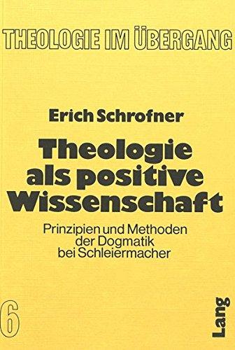 Theologie als positive Wissenschaft: Prinzipien und Methoden der Dogmatik bei Schleiermacher (Theologie im Übergang, Band 6)