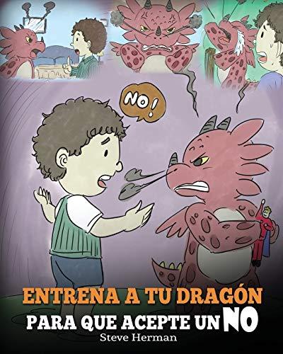Entrena a Tu Dragón para que Acepte un NO: (Train Your Dragon To Accept NO) Un adorable cuento infantil para enseñar a los niños sobre el Manejo de ... y el Enojo.: 7 (My Dragon Books Español)