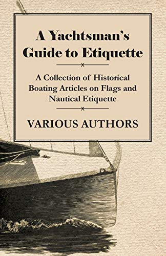 A Yachtsman's Guide to Etiquette - A Collection of Historical Boating Articles on Flags and Nautical Etiquette (English Edition)