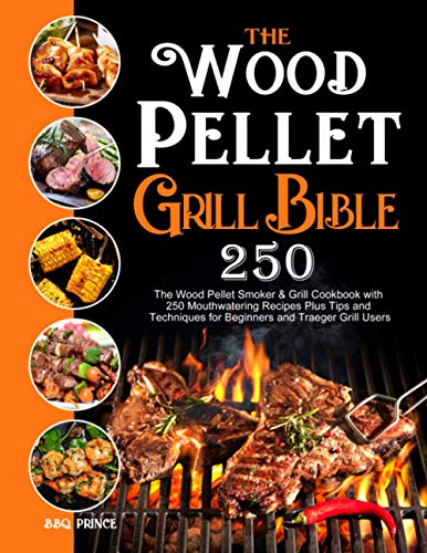The Wood Pellet Grill Bible: The Wood Pellet Smoker & Grill Cookbook with 250 Mouthwatering Recipes Plus Tips and Techniques for Beginners and Traeger Grill Users