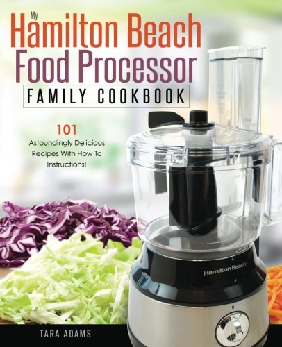 My Hamilton Beach Food Processor Family Cookbook: 101 Astoundingly Delicious Recipes With How To Instructions! (Hamilton Beach Food Processor Recipes) (Volume 1)