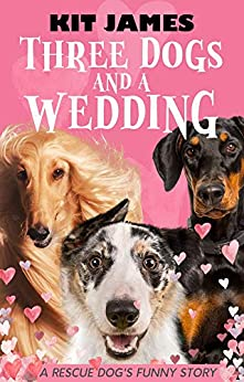 Three Dogs And A Wedding: A Rescue Dog's Funny Story (Mutt to Megastar Book 3) by [Kit James]