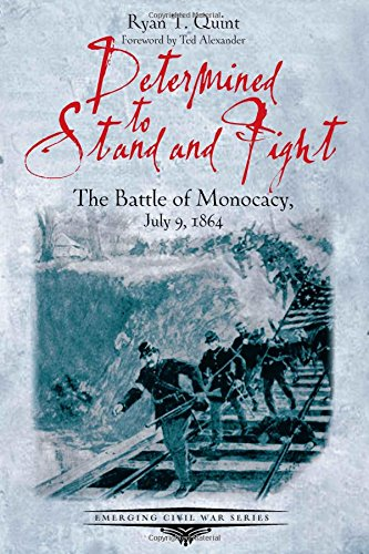 Determined to Stand and Fight: The Battle of Monocacy, July 9, 1864