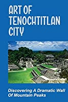 Art Of Tenochtitlan City: Discovering A Dramatic Wall Of Mountain Peaks: Temples In Maya