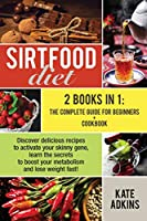 Sirtfood Diet: 2 Books in 1: the Ultimate Guide for Beginners + Cookbook. Discover Delicious Recipes to Activate Your Skinny Gene, Learn the Secrets to Boost Your Metabolism and Lose Weight Fast!