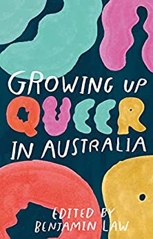 Growing Up Queer in Australia by [Benjamin Law, Holly Throsby, David Marr, Giselle Au-Nhien Nguyen, Nayuka Gorrie, Jack Kirne, Oliver Reeson, Phoebe Hart, Nadine Smit, Justine Hyde, Roz Bellamy, Vivian Quynh Pham, Cindy Zhou, Samuel Leighton-Dore, Tim Sinclair, Steve Dow, Jax Jacki Brown, Kelly Parry, M'ck McKeague, Thom Mitchell, Thinesh Thillainadarajah, Gemma Killen, William Yang, Georgie Stone, Tony Ayres, Sally Rugg, Kate McCartney, Christos Tsiolkas, Joo-Inn Chew, Heather Joan Day, Michael Farrell, Fiona Wright, Adolfo Aranjuez, Natalie Macken, Atul Joshi, Scott McKinnon, Rebecca Shaw, Nic Holas, Tim McGuire, Stephanie Convery, Henry von Doussa, Nathan Mills, Alice Boyle, Beau Kondos, Sue-Ann Post, Anthony Nocera, Jean Velasco, Aron Koh Paul, Mike Mullins, Patrick Lenton, Yamiko Marama, Dang Nguyen, Thomas Wilson-White]