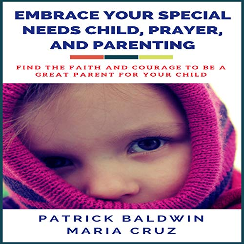 Embrace Your Special Needs Child, Prayer, and Parenting: Find the Faith and Courage to Be a Great Parent for Your Child audiobook cover art