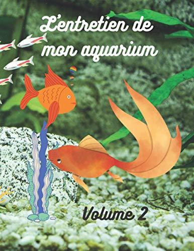 L'entretien de mon aquarium (volume 2): Comment bien entretenir mon aquarium, quand effectuer les contrôles, carnet à remplir 100 pages (Carnets à remplir : loisirs et travaux manuels)
