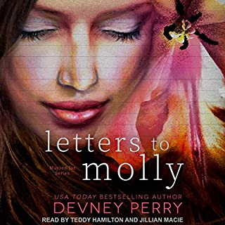 Letters to Molly     Maysen Jar Series, Book 2              By:                                                                                                                                 Devney Perry                               Narrated by:                                                                                                                                 Teddy Hamilton,                                                                                        Jillian Macie                      Length: 9 hrs and 55 mins     1 rating     Overall 5.0