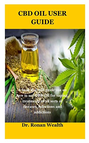 CBD Oil User Guide: A book that will guide you on how to use CBD Oil for vaping, treatments of all sorts of diseases, infections and addictions