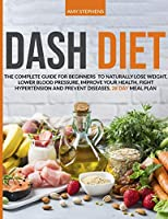 Dash Diet: The Complete Guide For Beginners To Naturally Lose Weight, Lower Blood Pressure, Improve Your Health, Fight Hypertension And Prevent Diseases - 28-Day Meal Plan