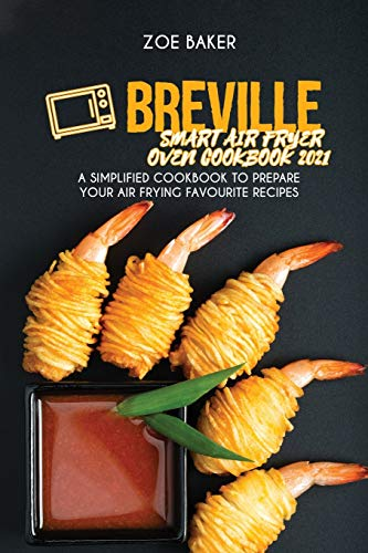 Breville Smart Air Fryer Oven Cookbook 2021: A Simplified Cookbook To Prepare Your Air Frying Favourite Recipes