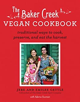 The Baker Creek Vegan Cookbook: Traditional Ways to Cook, Preserve, and Eat the Harvest by [Jere and Emilee Gettle]