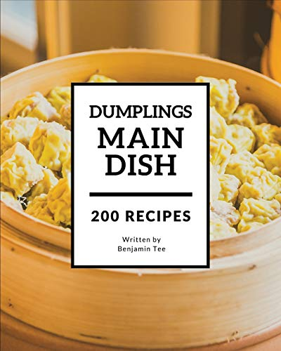 Dumplings for Main Dish 200: Enjoy 200 Days With Amazing Dumplings For Main Dish Recipes In Your Own Dumplings For Main Dish Cookbook! [Book 1]