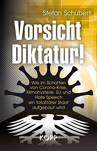 Vorsicht Diktatur!: Wie im Schatten von Corona-Krise, Klimahysterie, EU und Hate Speech ein totalitärer Staat aufgebaut wird