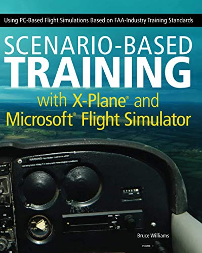 Scenario-Based Training with X-Plane and MicrosoftFlight Simulator: Using PC-Based Flight Simulations Based on FAA-Industry Training Standards