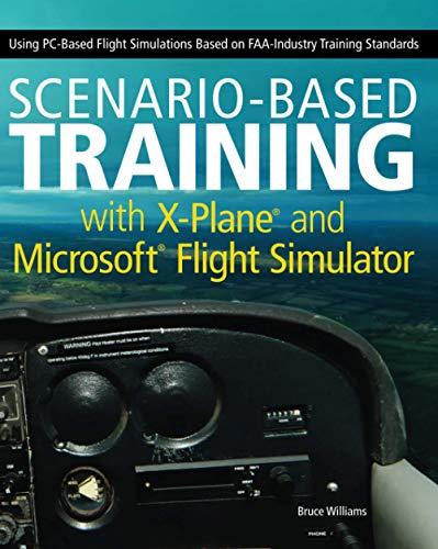 Scenario-Based Training with X-Plane and MicrosoftFlight Simulator: Using PC-Based Flight Simulations Based on FAA-Industry Training Standards