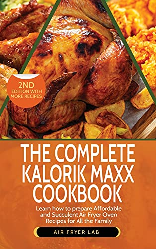 The Complete Kalorik Maxx Cookbook: Learn How to Prepare Affordable and Succulent Air Fryer Oven Recipes for All the Family
