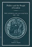 Politics and the People of London: The London County Council, 1889-1965