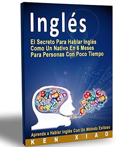 Inglés: El Secreto Para Hablar Inglés Como Un Nativo En 6 Meses...