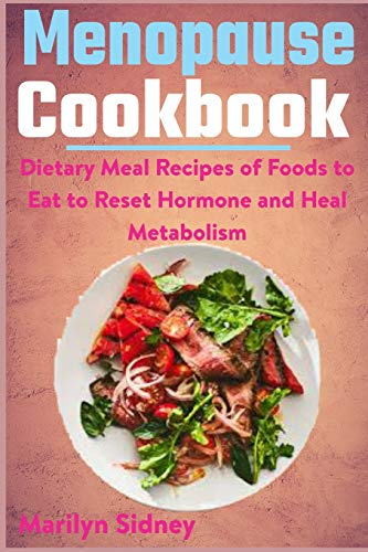 Menopause Cookbook: Dietary Meal Recipes of Food to Eat to Reset Hormone and Heal Metabolism
