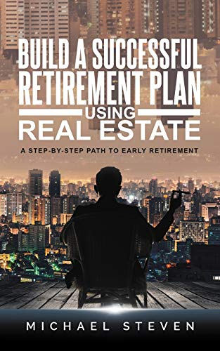 Build A Successful Retirement Plan Using Real Estate: A Step-By-Step Path To Early Retirement