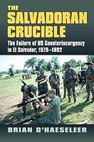 The Salvadoran Crucible: The Failure of US Counterinsurgency in El Salvador, 1979-1992 (Modern War Studies)