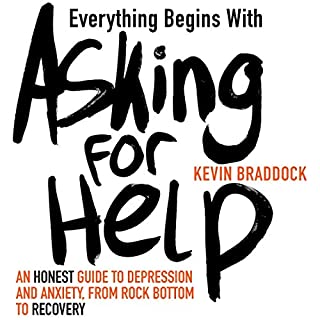 Everything Begins with Asking for Help     An Honest Guide to Depression and Anxiety, from Rock Bottom to Recovery              Written by:                                                                                                                                 Kevin Braddock                               Narrated by:                                                                                                                                 Oliver Hembrough                      Length: 8 hrs and 6 mins     Not rated yet     Overall 0.0