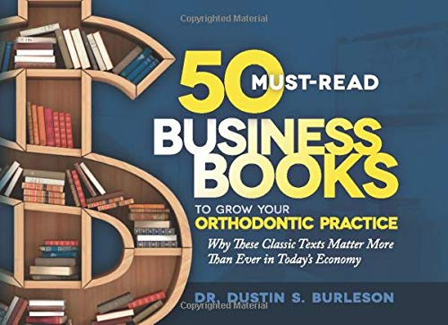 50 Must-Read Business Books to Grow Your Orthodontic Practice: Why These Classic Texts Matter More Than Ever in Today's Economy