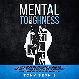 Mental Toughness     30 Days to Become Mentally Tough, Create Unbeatable Mind, Developed Self-Discipline, Self Confidence, Assertiveness, Executive Toughness, and Love and Compassion               By:                                                                                                                                 Tony Bennis                               Narrated by:                                                                                                                                 Adam Breazeale                      Length: 3 hrs and 46 mins     27 ratings     Overall 4.9